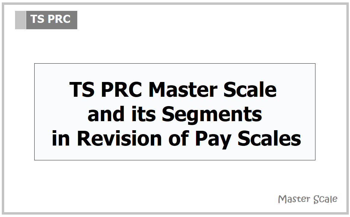 TS PRC Master Scale and its Segments in Revision of Pay Scales