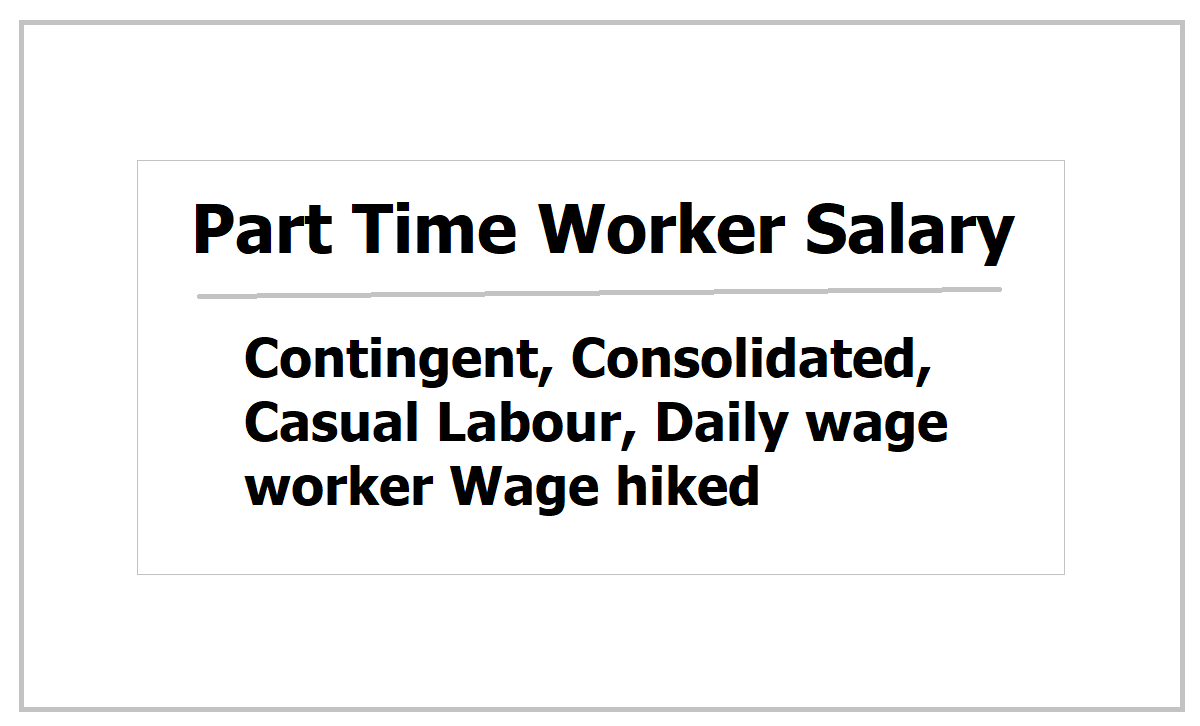 Part time worker Salary 2021: Contingent, Consolidated, Casual Labour, Daily wage worker wage hiked